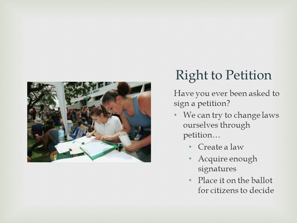 Right to Petition Have you ever been asked to sign a petition? We can try to change laws ourselves through petition… Create a law Acquire enough signa