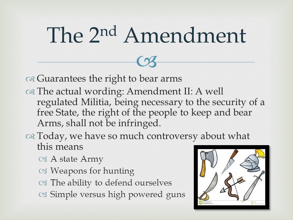   Guarantees the right to bear arms  The actual wording: Amendment II: A well regulated Militia, being necessary to the security of a free State, t