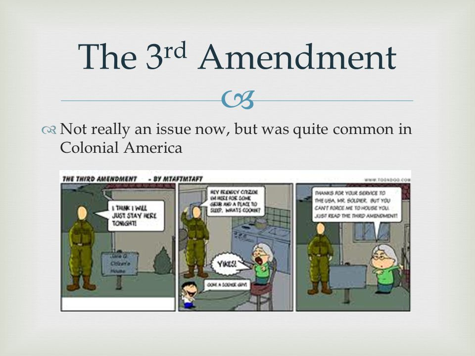  The 3 rd Amendment  Not really an issue now, but was quite common in Colonial America