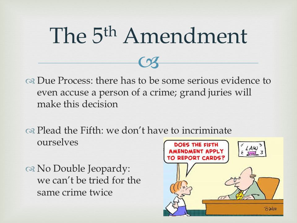  The 5 th Amendment  Due Process: there has to be some serious evidence to even accuse a person of a crime; grand juries will make this decision  P