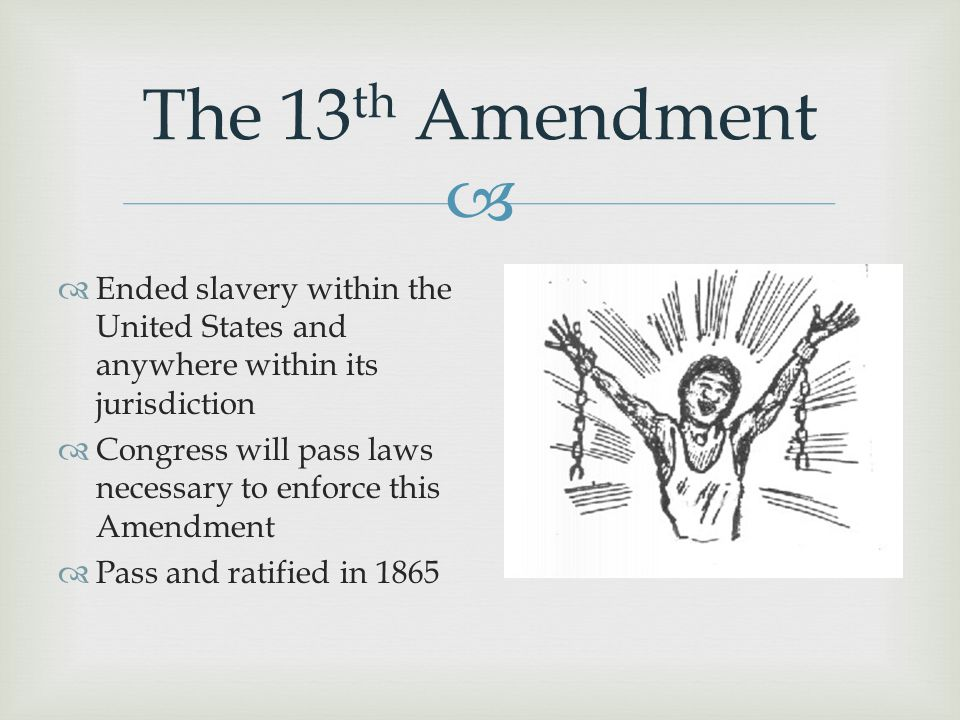  The 13 th Amendment  Ended slavery within the United States and anywhere within its jurisdiction  Congress will pass laws necessary to enforce thi