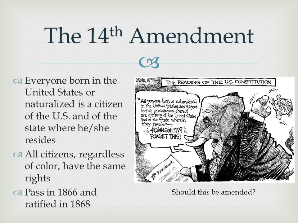  The 14 th Amendment  Everyone born in the United States or naturalized is a citizen of the U.S. and of the state where he/she resides  All citizen