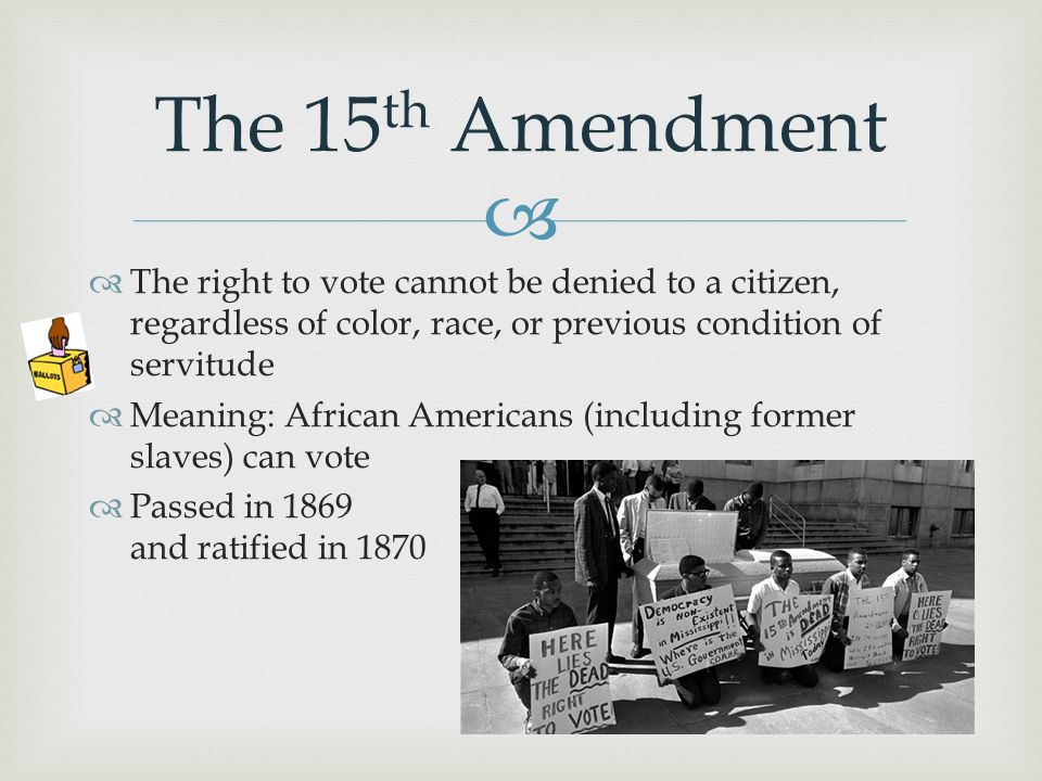  The 15 th Amendment  The right to vote cannot be denied to a citizen, regardless of color, race, or previous condition of servitude  Meaning: Afri