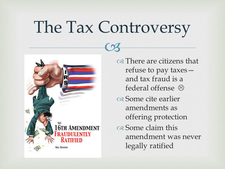  The Tax Controversy  There are citizens that refuse to pay taxes— and tax fraud is a federal offense   Some cite earlier amendments as offering p