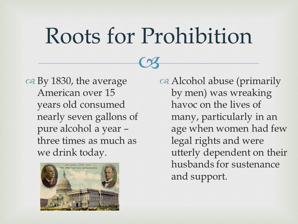  Roots for Prohibition  By 1830, the average American over 15 years old consumed nearly seven gallons of pure alcohol a year – three times as much a