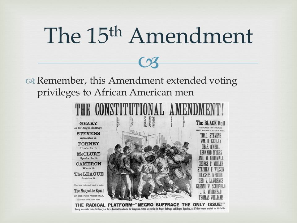  The 15 th Amendment  Remember, this Amendment extended voting privileges to African American men