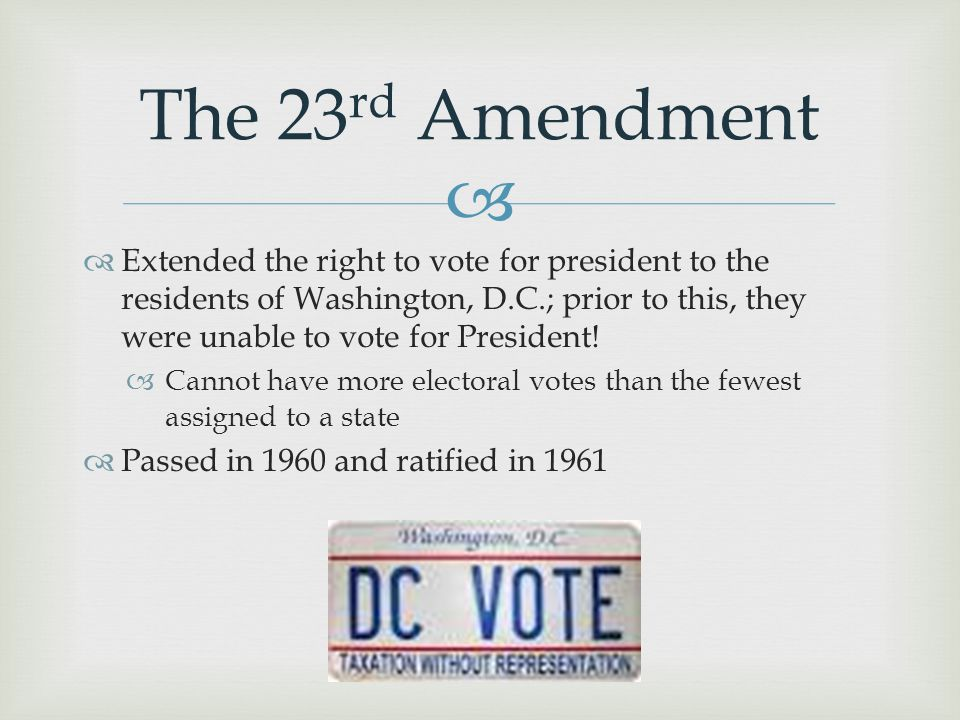  Extended the right to vote for president to the residents of Washington, D.C.; prior to this, they were unable to vote for President!  Cannot hav