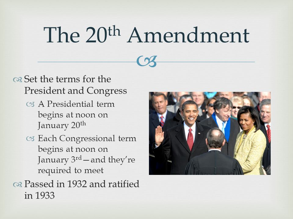  The 20 th Amendment  Set the terms for the President and Congress  A Presidential term begins at noon on January 20 th  Each Congressional term b
