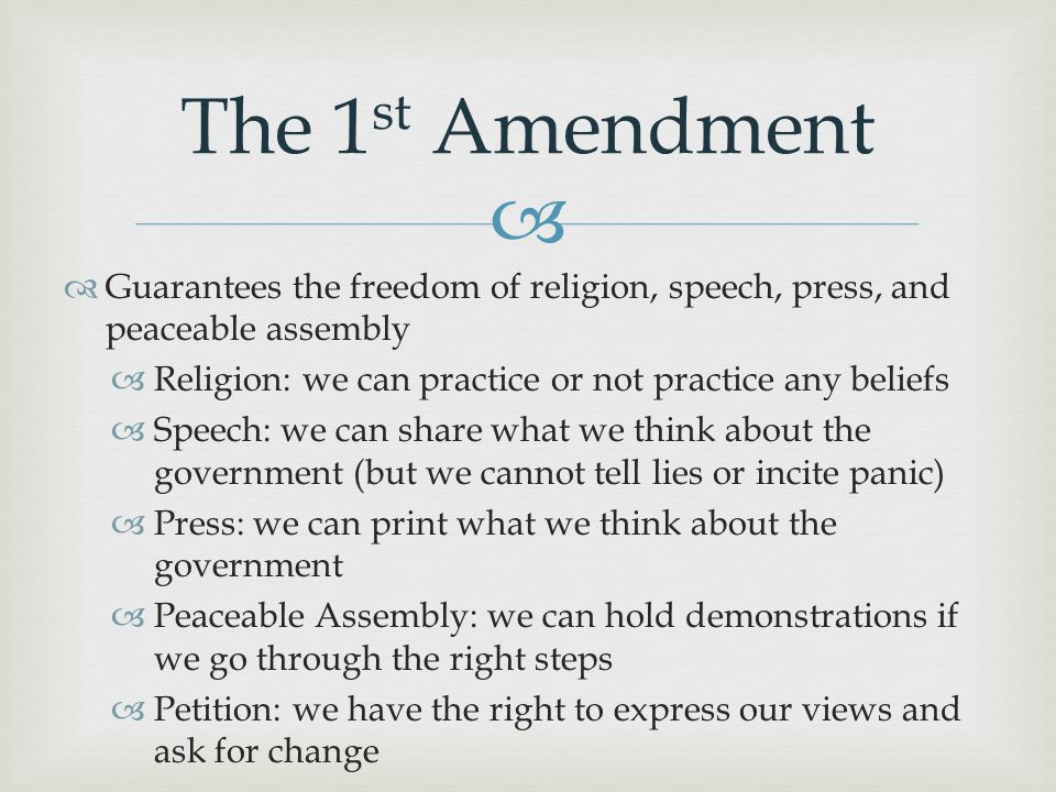   Guarantees the freedom of religion, speech, press, and peaceable assembly  Religion: we can practice or not practice any beliefs  Speech: we can