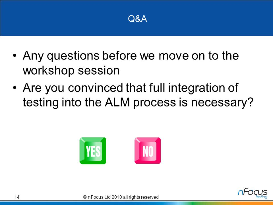 Q&A Any questions before we move on to the workshop session Are you convinced that full integration of testing into the ALM process is necessary.