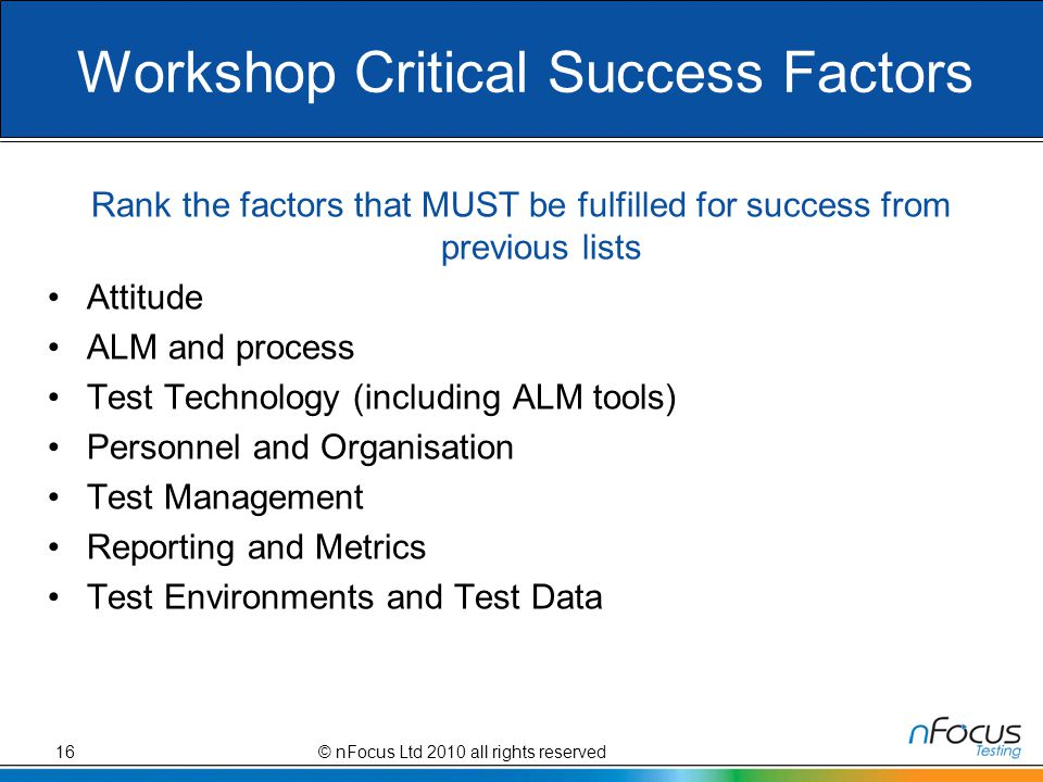 Workshop Critical Success Factors Rank the factors that MUST be fulfilled for success from previous lists Attitude ALM and process Test Technology (including ALM tools) Personnel and Organisation Test Management Reporting and Metrics Test Environments and Test Data 16© nFocus Ltd 2010 all rights reserved