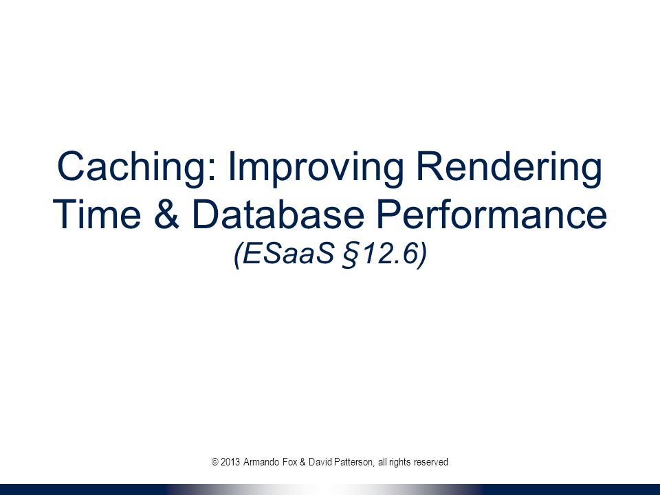 Caching: Improving Rendering Time & Database Performance (ESaaS §12.6) © 2013 Armando Fox & David Patterson, all rights reserved