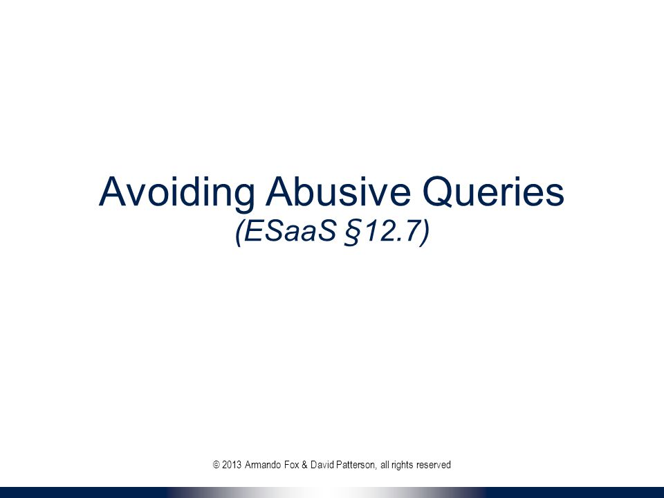 Avoiding Abusive Queries (ESaaS §12.7) © 2013 Armando Fox & David Patterson, all rights reserved