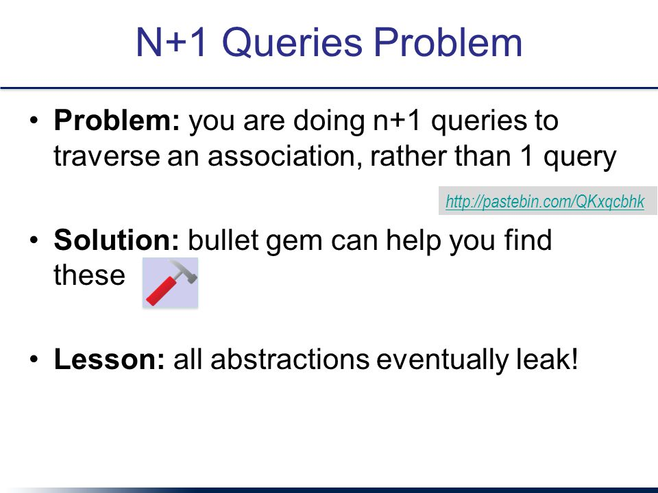 N+1 Queries Problem Problem: you are doing n+1 queries to traverse an association, rather than 1 query Solution: bullet gem can help you find these Lesson: all abstractions eventually leak.