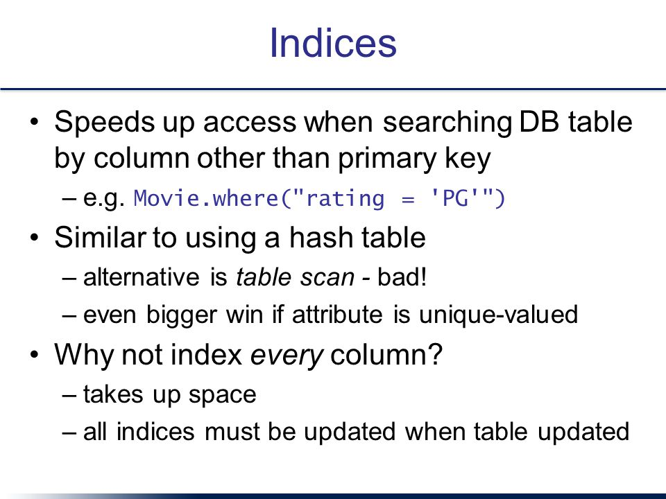 Indices Speeds up access when searching DB table by column other than primary key –e.g.