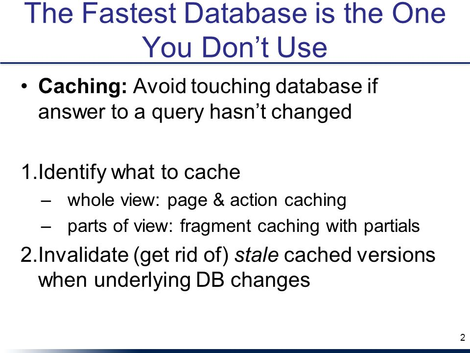 The Fastest Database is the One You Don't Use Caching: Avoid touching database if answer to a query hasn't changed 1.Identify what to cache –whole view: page & action caching –parts of view: fragment caching with partials 2.Invalidate (get rid of) stale cached versions when underlying DB changes 2