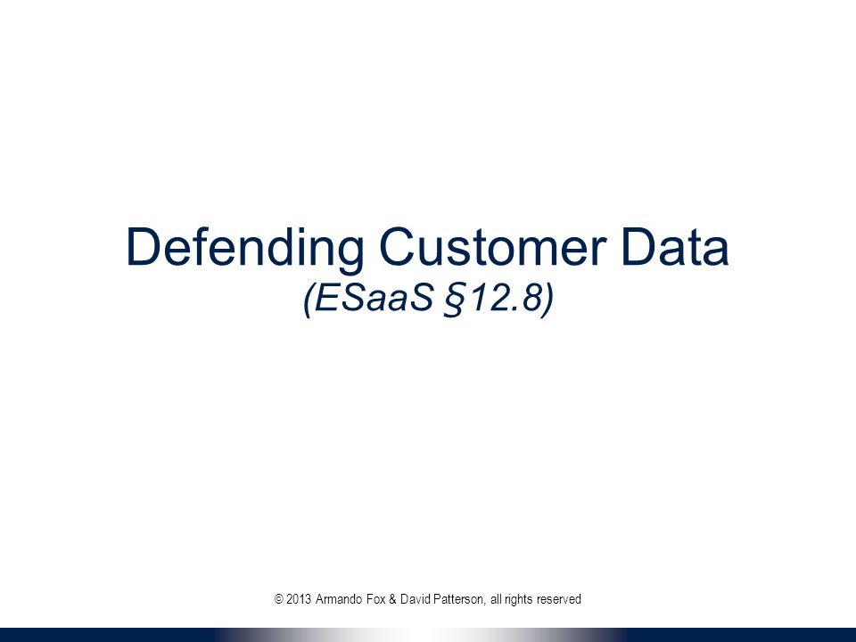 Defending Customer Data (ESaaS §12.8) © 2013 Armando Fox & David Patterson, all rights reserved