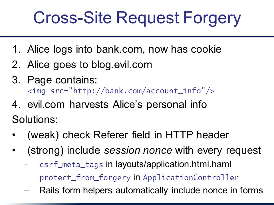 Cross-Site Request Forgery 1.Alice logs into bank.com, now has cookie 2.Alice goes to blog.evil.com 3.Page contains: <img src= http://bank.com/account_info /> 4.evil.com harvests Alice's personal info Solutions: (weak) check Referer field in HTTP header (strong) include session nonce with every request –c–csrf_meta_tags in layouts/application.html.haml –p–protect_from_forgery in A pplicationController –R–Rails form helpers automatically include nonce in forms