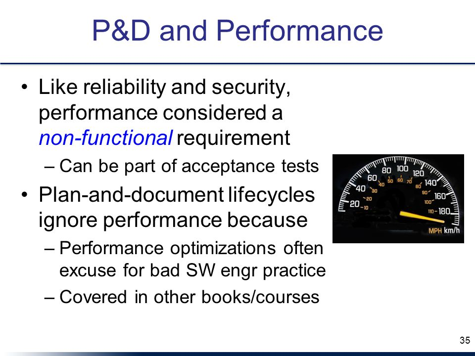 P&D and Performance Like reliability and security, performance considered a non-functional requirement –Can be part of acceptance tests Plan-and-document lifecycles ignore performance because –Performance optimizations often excuse for bad SW engr practice –Covered in other books/courses 35