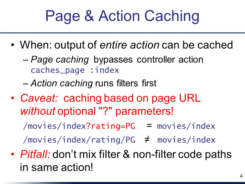 Page & Action Caching When: output of entire action can be cached –Page caching bypasses controller action caches_page :index –Action caching runs filters first Caveat: caching based on page URL without optional parameters.