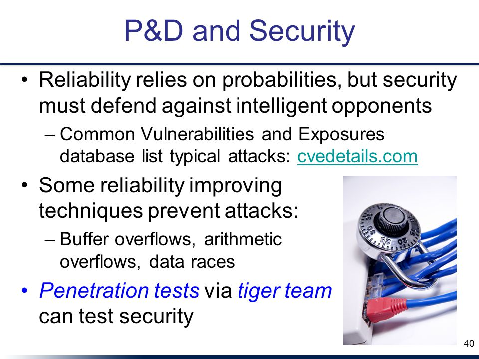 P&D and Security Reliability relies on probabilities, but security must defend against intelligent opponents –Common Vulnerabilities and Exposures database list typical attacks: cvedetails.comcvedetails.com Some reliability improving techniques prevent attacks: –Buffer overflows, arithmetic overflows, data races Penetration tests via tiger team can test security 40