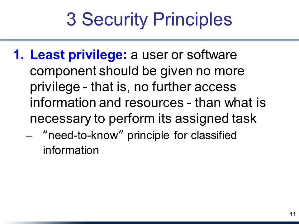 3 Security Principles 1.Least privilege: a user or software component should be given no more privilege - that is, no further access information and resources - than what is necessary to perform its assigned task – need-to-know principle for classified information 41