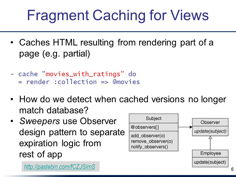 Fragment Caching for Views Caches HTML resulting from rendering part of a page (e.g.