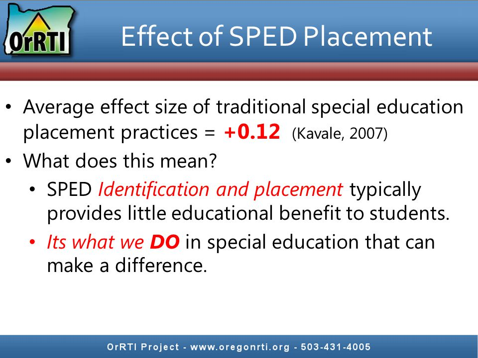 Effect of SPED Placement Average effect size of traditional special education placement practices = +0.12 (Kavale, 2007) What does this mean? SPED Ide