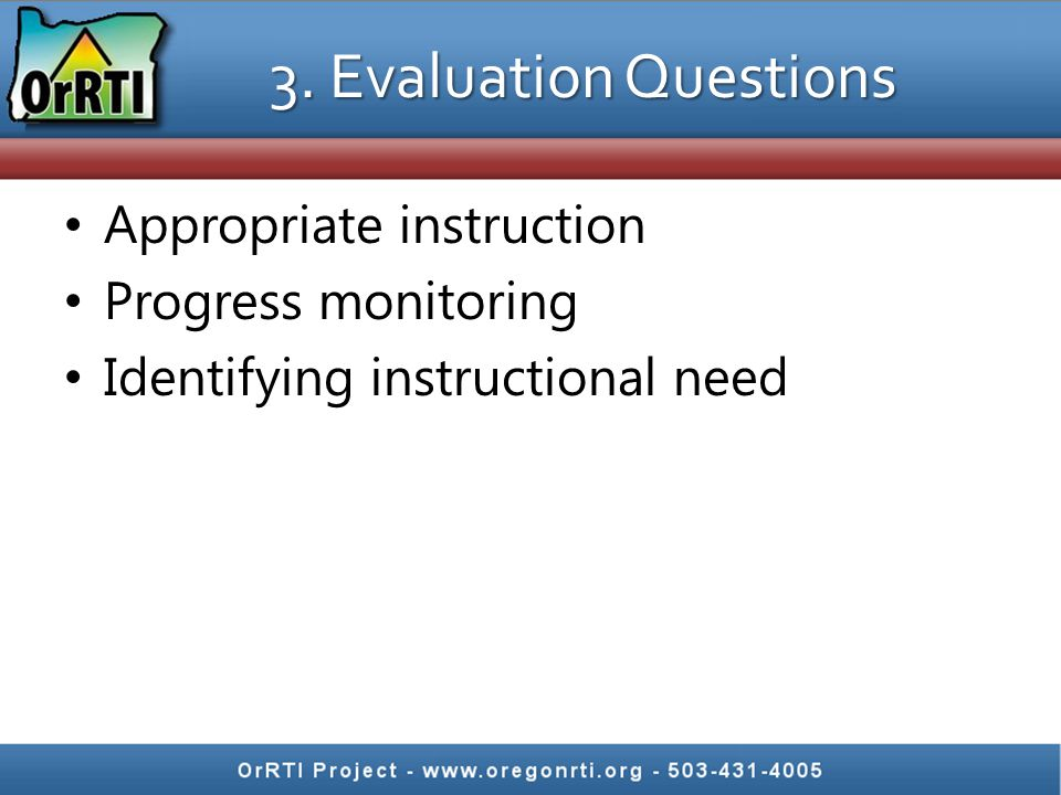 3. Evaluation Questions Appropriate instruction Progress monitoring Identifying instructional need