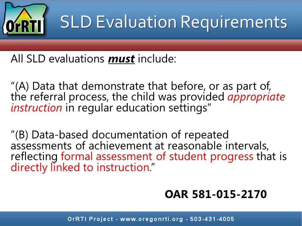 "SLD Evaluation Requirements All SLD evaluations must include: ""(A) Data that demonstrate that before, or as part of, the referral process, the child w"