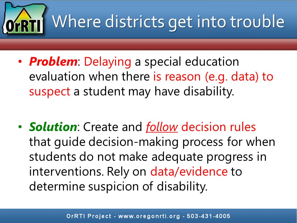 Where districts get into trouble Problem: Delaying a special education evaluation when there is reason (e.g. data) to suspect a student may have disab
