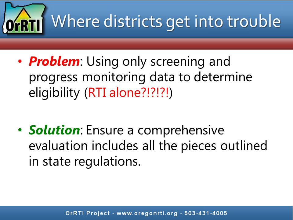 Where districts get into trouble Problem: Using only screening and progress monitoring data to determine eligibility (RTI alone?!?!?!) Solution: Ensur
