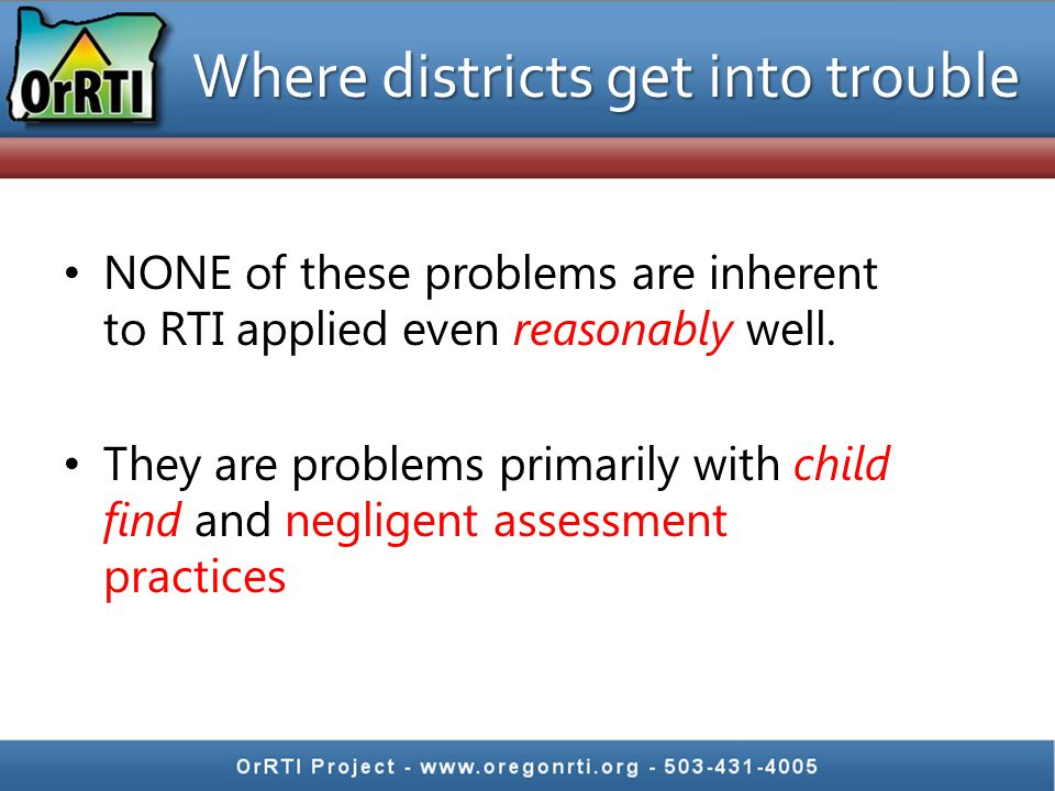 Where districts get into trouble NONE of these problems are inherent to RTI applied even reasonably well. They are problems primarily with child find
