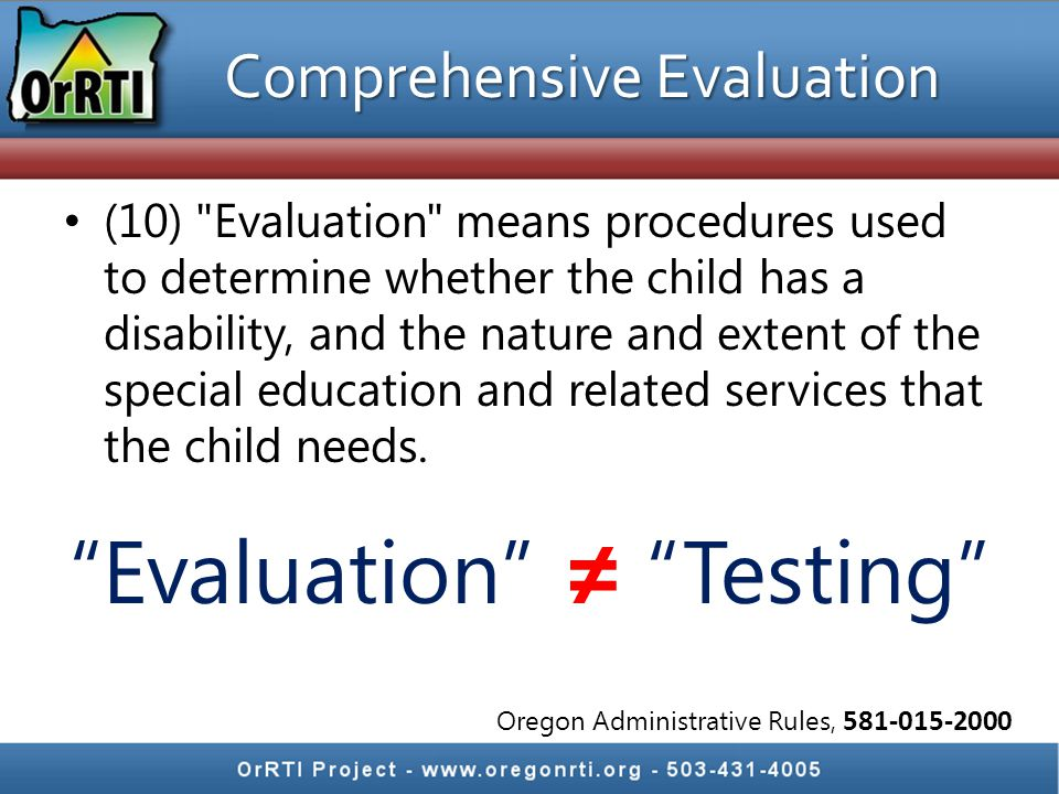 Comprehensive Evaluation (10) Evaluation means procedures used to determine whether the child has a disability, and the nature and extent of the special education and related services that the child needs.