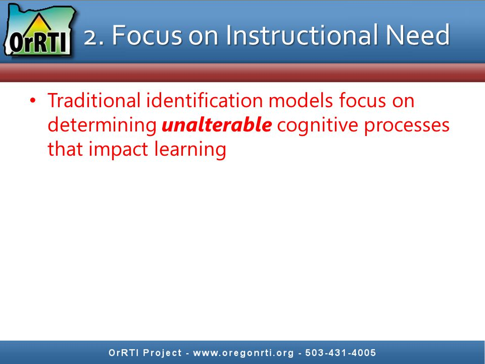 2. Focus on Instructional Need Traditional identification models focus on determining unalterable cognitive processes that impact learning