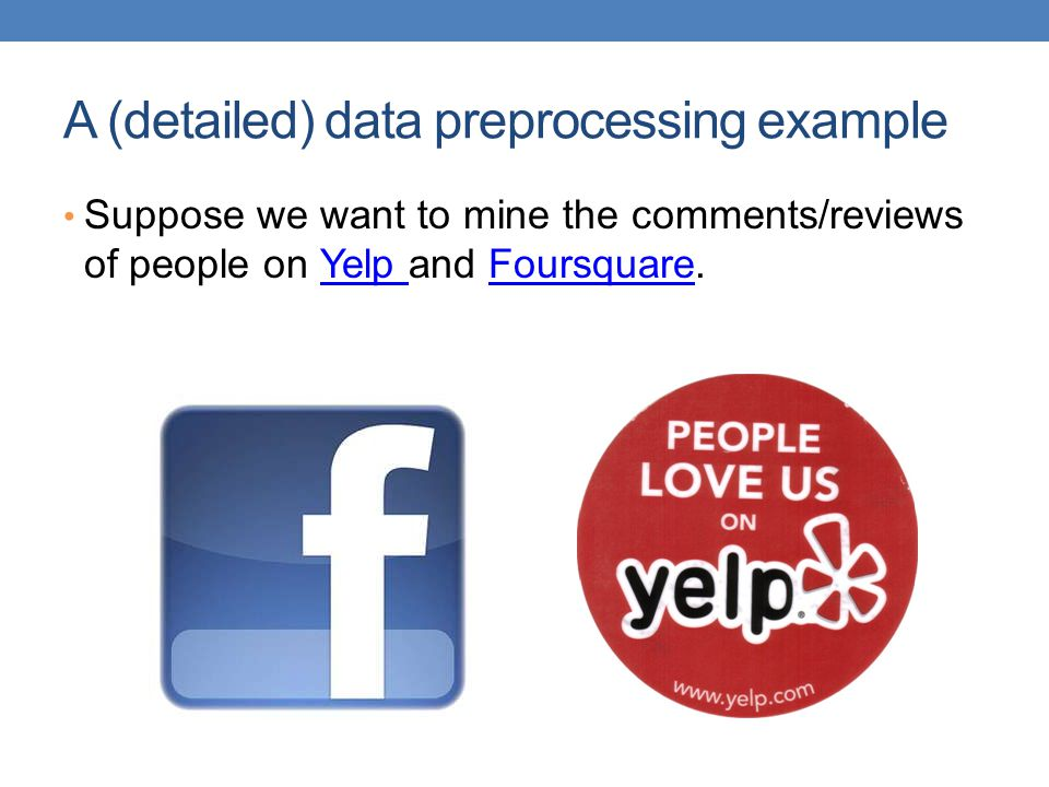 A (detailed) data preprocessing example Suppose we want to mine the comments/reviews of people on Yelp and Foursquare.Yelp Foursquare