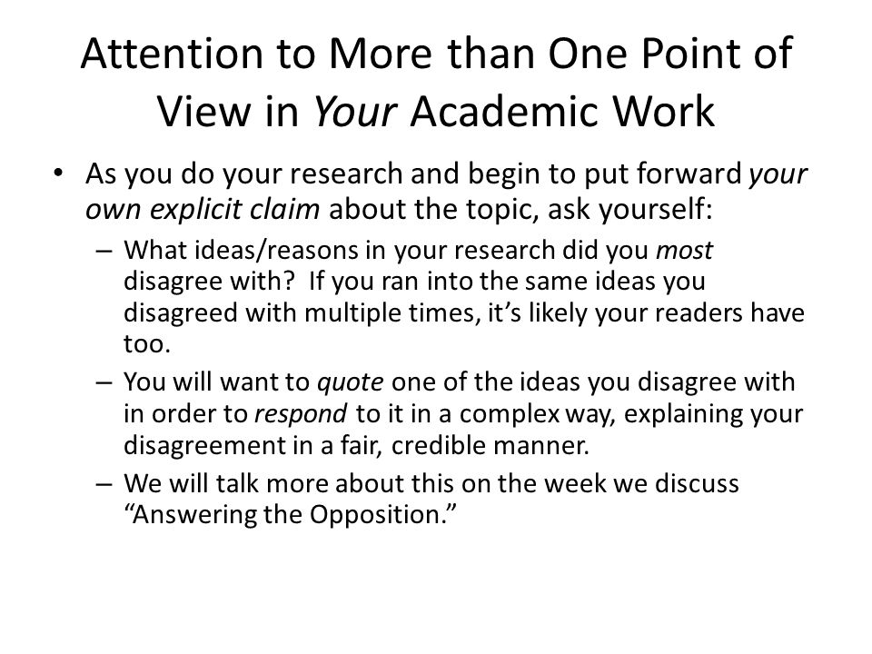 Attention to More than One Point of View in Your Academic Work As you do your research and begin to put forward your own explicit claim about the topic, ask yourself: – What ideas/reasons in your research did you most disagree with.