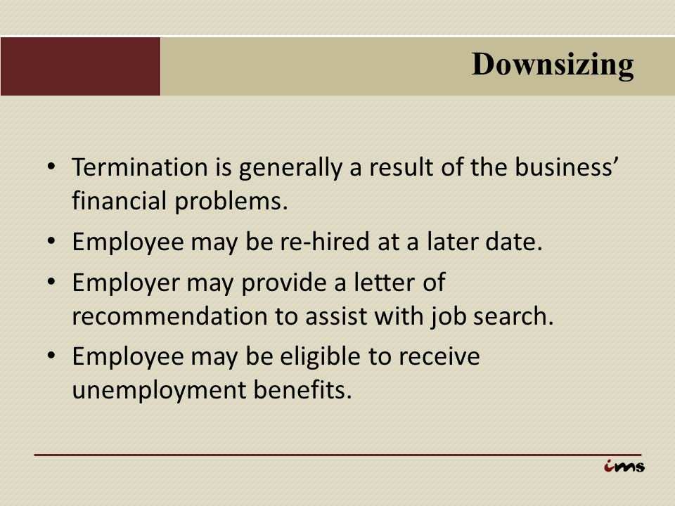 Downsizing Termination is generally a result of the business' financial problems. Employee may be re-hired at a later date. Employer may provide a let