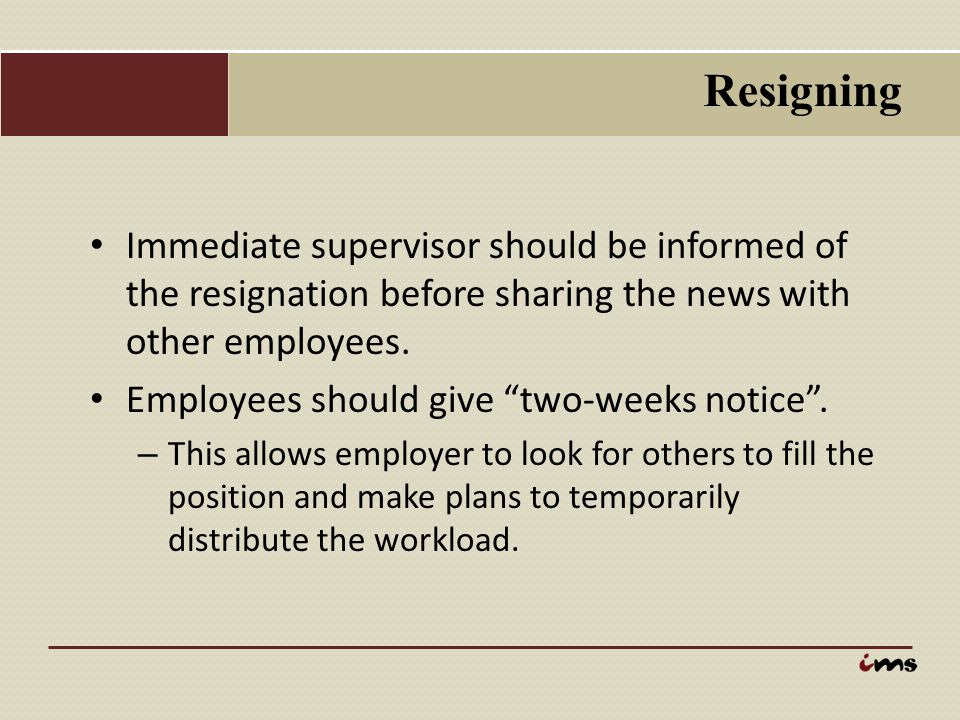 """Resigning Immediate supervisor should be informed of the resignation before sharing the news with other employees. Employees should give """"two-weeks no"""