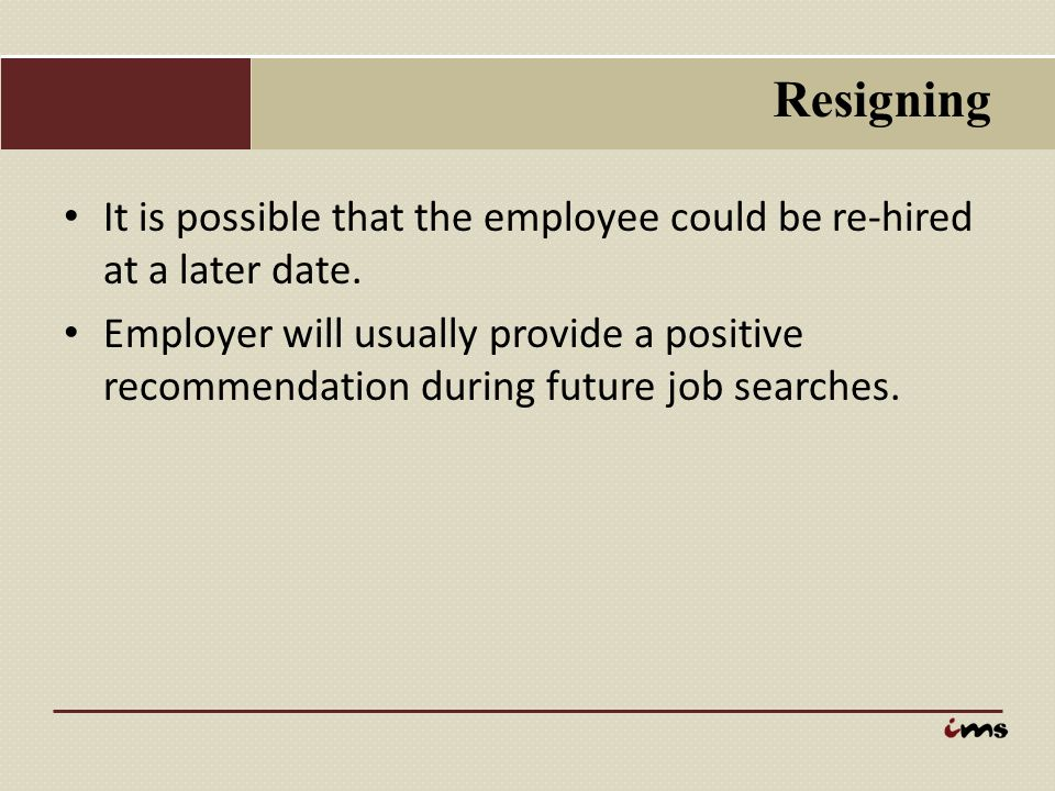 Resigning It is possible that the employee could be re-hired at a later date. Employer will usually provide a positive recommendation during future jo