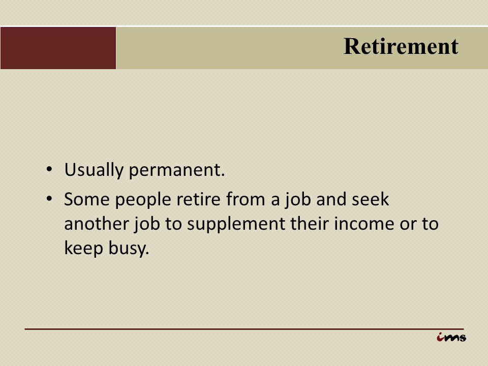 Retirement Usually permanent. Some people retire from a job and seek another job to supplement their income or to keep busy.