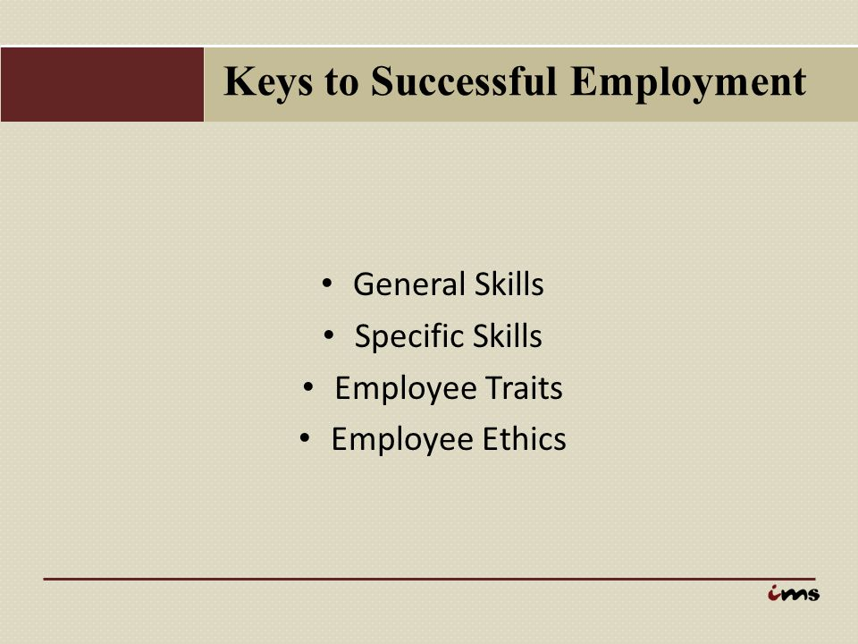 Keys to Successful Employment General Skills Specific Skills Employee Traits Employee Ethics
