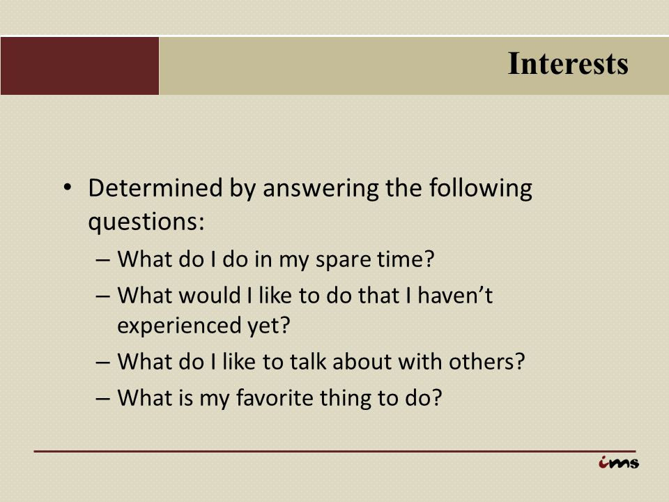 Interests Determined by answering the following questions: – What do I do in my spare time? – What would I like to do that I haven't experienced yet?