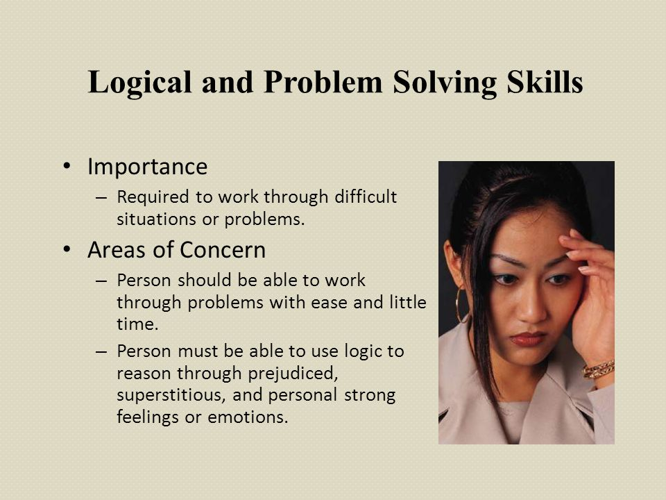 Logical and Problem Solving Skills Importance – Required to work through difficult situations or problems. Areas of Concern – Person should be able to
