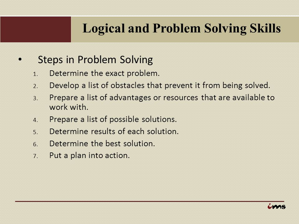 Logical and Problem Solving Skills Steps in Problem Solving 1. Determine the exact problem. 2. Develop a list of obstacles that prevent it from being