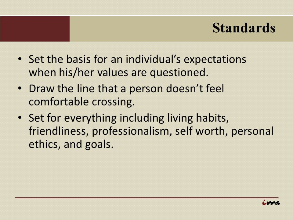 Standards Set the basis for an individual's expectations when his/her values are questioned. Draw the line that a person doesn't feel comfortable cros