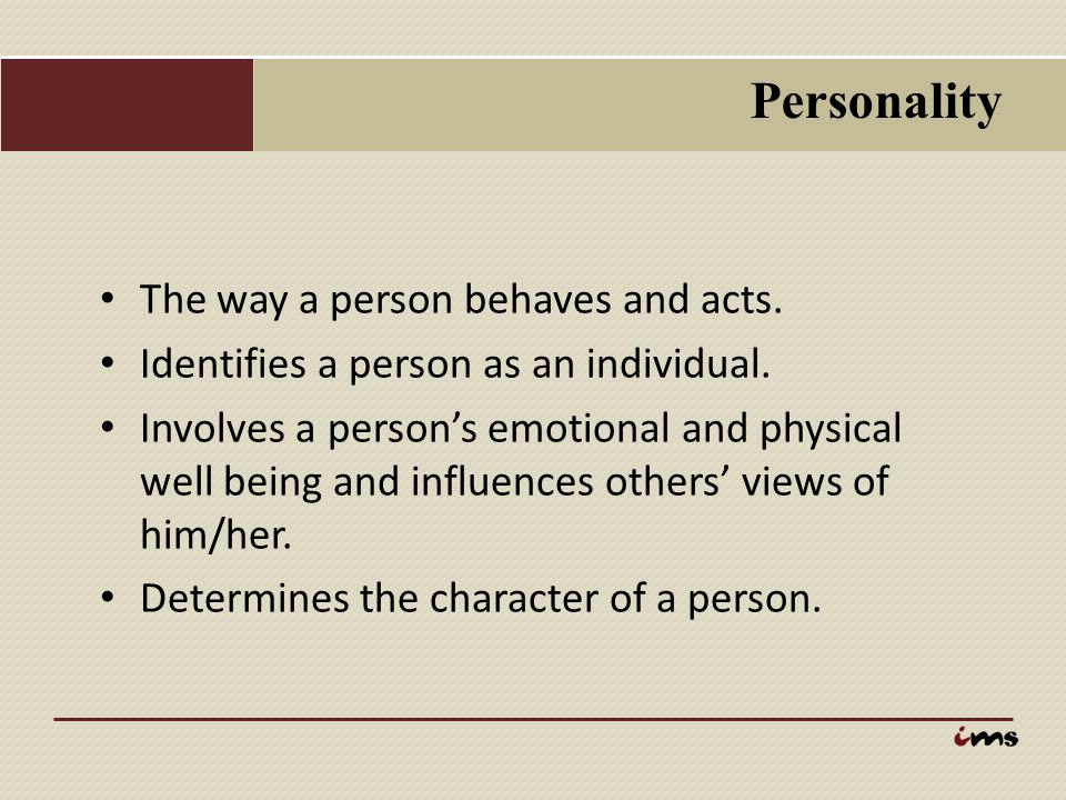 Personality The way a person behaves and acts. Identifies a person as an individual. Involves a person's emotional and physical well being and influen