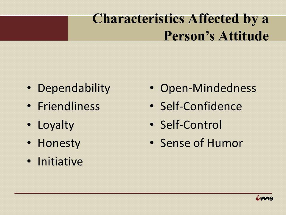 Characteristics Affected by a Person's Attitude Dependability Friendliness Loyalty Honesty Initiative Open-Mindedness Self-Confidence Self-Control Sen