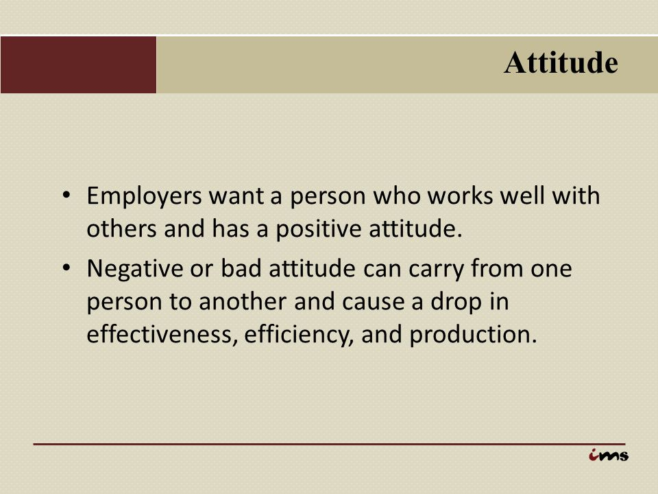 Attitude Employers want a person who works well with others and has a positive attitude. Negative or bad attitude can carry from one person to another