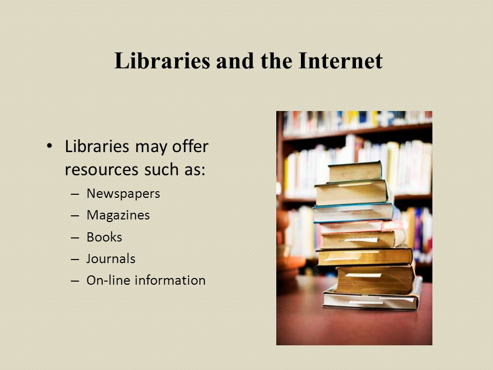 Libraries and the Internet Libraries may offer resources such as: – Newspapers – Magazines – Books – Journals – On-line information